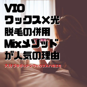 VIOワックス×光脱毛の併用Mixメソッドが人気の理由